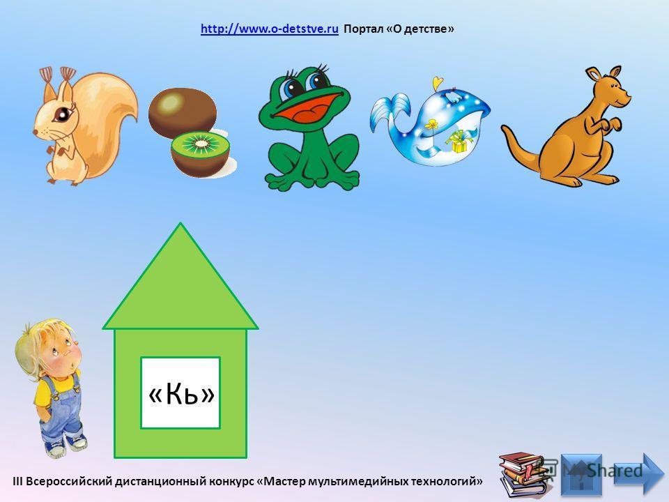 «К» http://www.o-detstve.ru Портал «О детстве» http://www.o-detstve.ru III Всероссийский дистанционный конкурс «Мастер мультимедийных технологий»