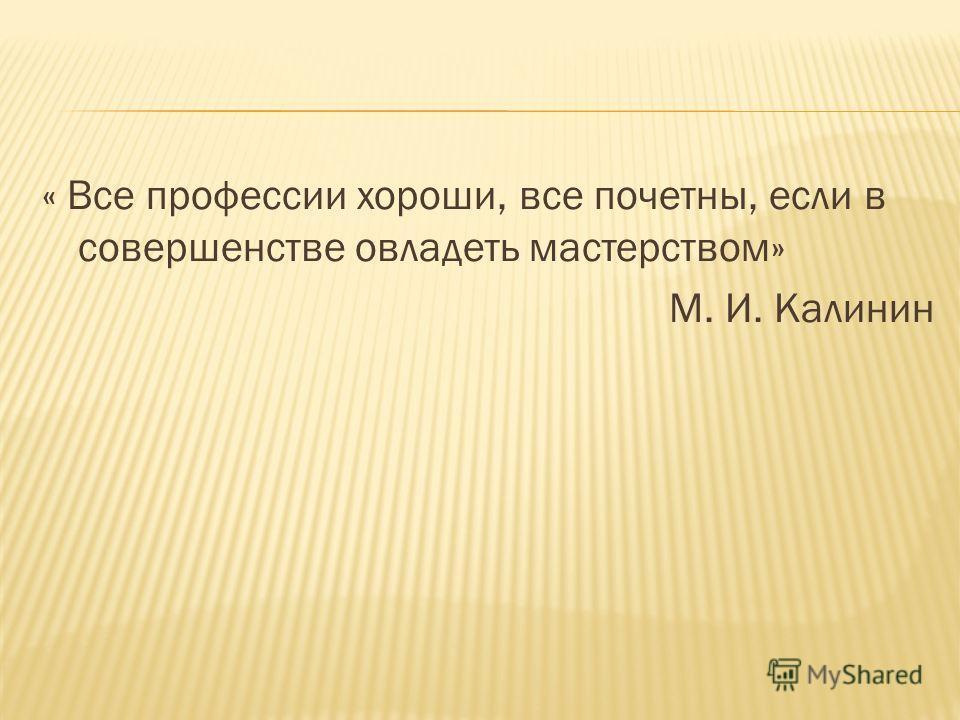 « Все профессии хороши, все почетны, если в совершенстве овладеть мастерством» М. И. Калинин