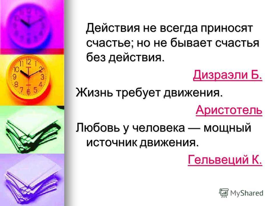 Действия не всегда приносят счастье; но не бывает счастья без действия. Дизраэли Б. Дизраэли Б. Жизнь требует движения. Аристотель Любовь у человека мощный источник движения. Гельвеций К. Гельвеций К.