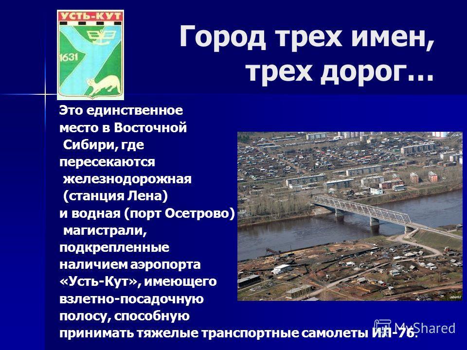 Город трех имен, трех дорог… Это единственное место в Восточной Сибири, где пересекаются железнодорожная (станция Лена) и водная (порт Осетрово) магистрали, подкрепленные наличием аэропорта «Усть-Кут», имеющего взлетно-посадочную полосу, способную пр