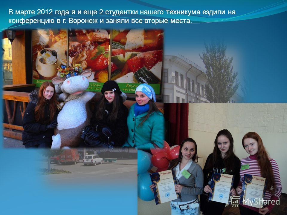 В марте 2012 года я и еще 2 студентки нашего техникума ездили на конференцию в г. Воронеж и заняли все вторые места.