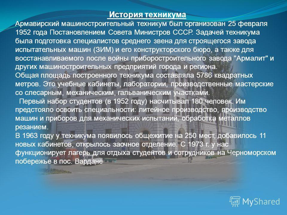 История техникума Армавирский машиностроительный техникум был организован 25 февраля 1952 года Постановлением Совета Министров СССР. Задачей техникума была подготовка специалистов среднего звена для строящегося завода испытательных машин (ЗИМ) и его