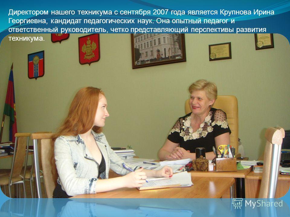 Директором нашего техникума с сентября 2007 года является Крупнова Ирина Георгиевна, кандидат педагогических наук. Она опытный педагог и ответственный руководитель, четко представляющий перспективы развития техникума.