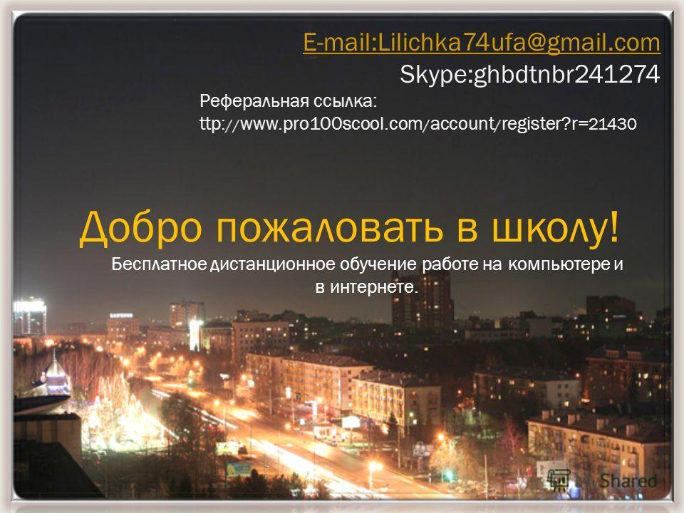 E-mail:Lilichka74ufa@gmail.com Skype:ghbdtnbr241274 Реферальная ccылка: ttp: // www.pro100scool.com / account / register?r= 21430 Добро пожаловать в школу! Бесплатное дистанционное обучение работе на компьютере и в интернете.