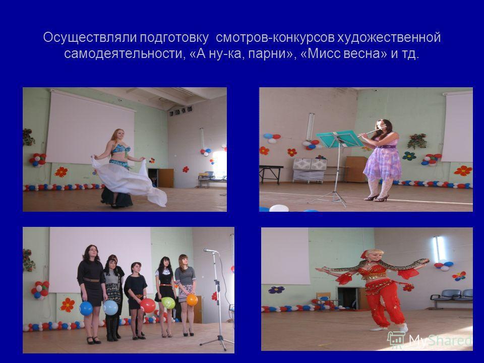 Осуществляли подготовку смотров-конкурсов художественной самодеятельности, «А ну-ка, парни», «Мисс весна» и тд.