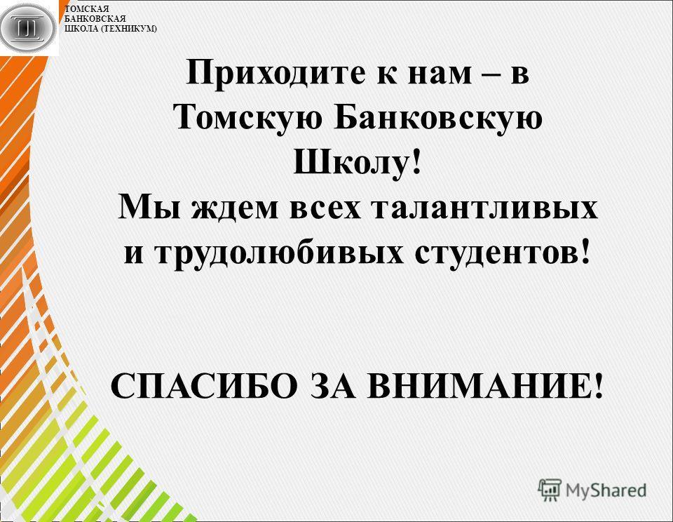 Приходите к нам – в Томскую Банковскую Школу! Мы ждем всех талантливых и трудолюбивых студентов! СПАСИБО ЗА ВНИМАНИЕ! ТОМСКАЯ БАНКОВСКАЯ ШКОЛА (ТЕХНИКУМ)