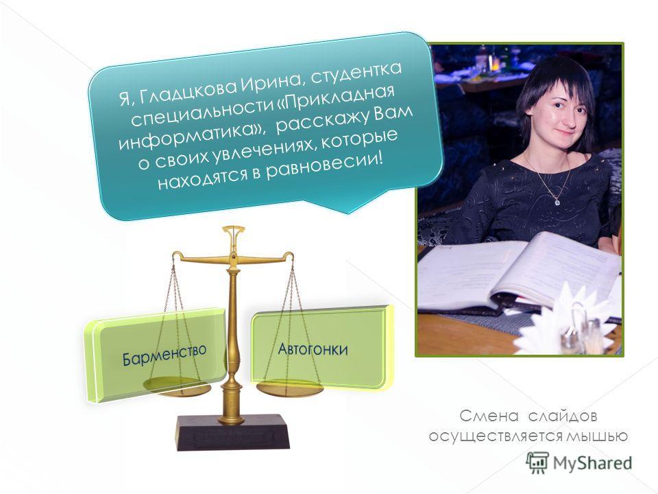 Смена слайдов осуществляется мышью Я, Гладцкова Ирина, студентка специальности «Прикладная информатика», расскажу Вам о своих увлечениях, которые находятся в равновесии!