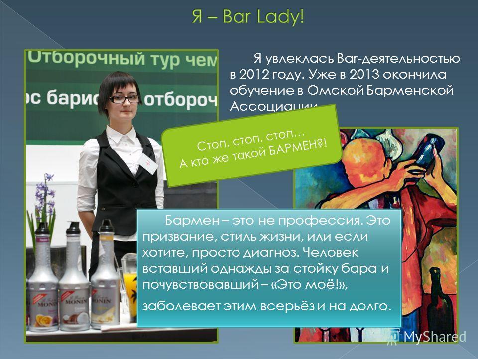 Я увлеклась Bar-деятельностью в 2012 году. Уже в 2013 окончила обучение в Омской Барменской Ассоциации. Стоп, стоп, стоп… А кто же такой БАРМЕН?!