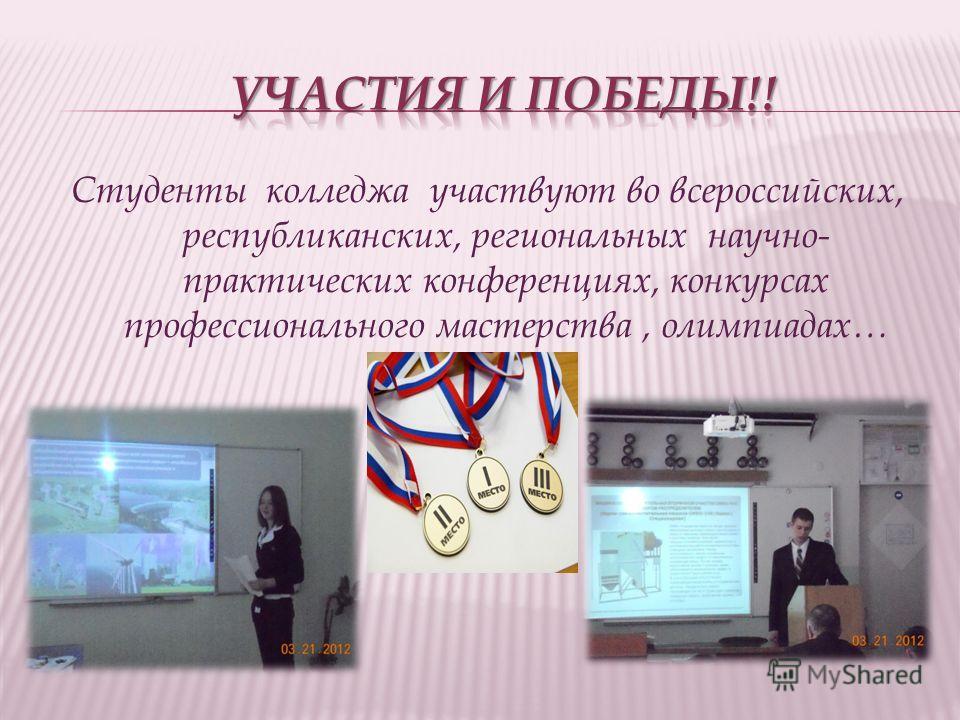 Студенты колледжа участвуют во всероссийских, республиканских, региональных научно- практических конференциях, конкурсах профессионального мастерства, олимпиадах…