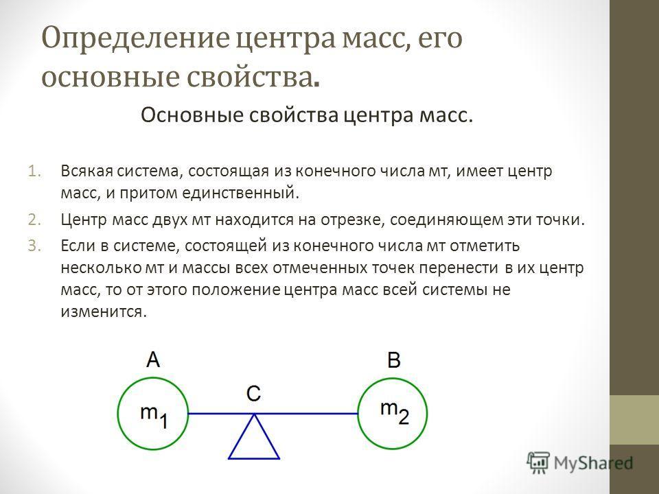 Определение центра масс, его основные свойства. Основные свойства центра масс. 1.Всякая система, состоящая из конечного числа мт, имеет центр масс, и притом единственный. 2.Центр масс двух мт находится на отрезке, соединяющем эти точки. 3.Если в сист