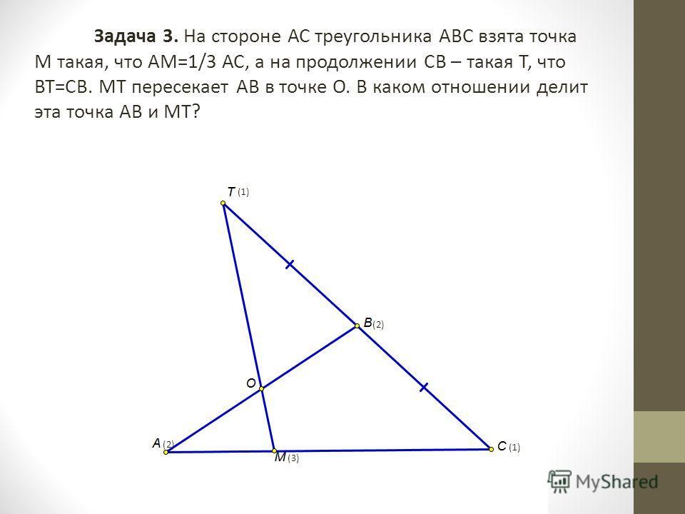 Задача 3. На стороне АС треугольника АВС взята точка М такая, что АМ=1/3 АС, а на продолжении СВ – такая Т, что ВТ=СВ. МТ пересекает АВ в точке О. В каком отношении делит эта точка АВ и МТ? (1) (2) (3)
