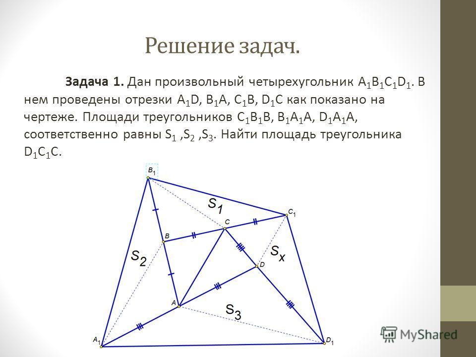Задача 1. Дан произвольный четырехугольник A 1 B 1 C 1 D 1. В нем проведены отрезки A 1 D, В 1 А, С 1 В, D 1 C как показано на чертеже. Площади треугольников С 1 В 1 В, В 1 А 1 А, D 1 A 1 A, соответственно равны S 1,S 2,S 3. Найти площадь треугольник