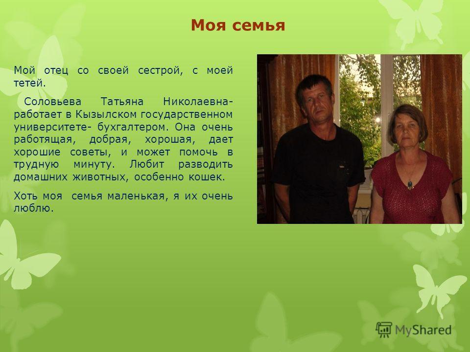 Моя семья Мой отец со своей сестрой, с моей тетей. Соловьева Татьяна Николаевна- работает в Кызылском государственном университете- бухгалтером. Она очень работящая, добрая, хорошая, дает хорошие советы, и может помочь в трудную минуту. Любит разводи