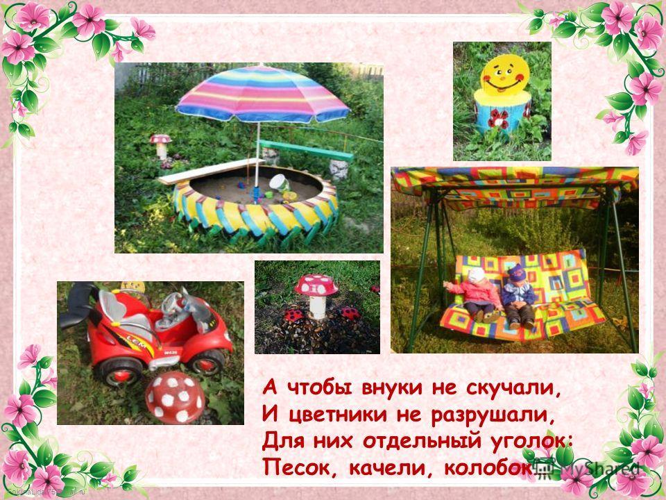 FokinaLida.75@mail.ru А чтобы внуки не скучали, И цветники не разрушали, Для них отдельный уголок: Песок, качели, колобок…