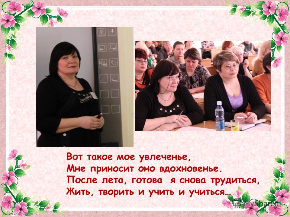 FokinaLida.75@mail.ru Вот такое мое увлеченье, Мне приносит оно вдохновенье. После лета, готова я снова трудиться, Жить, творить и учить и учиться…