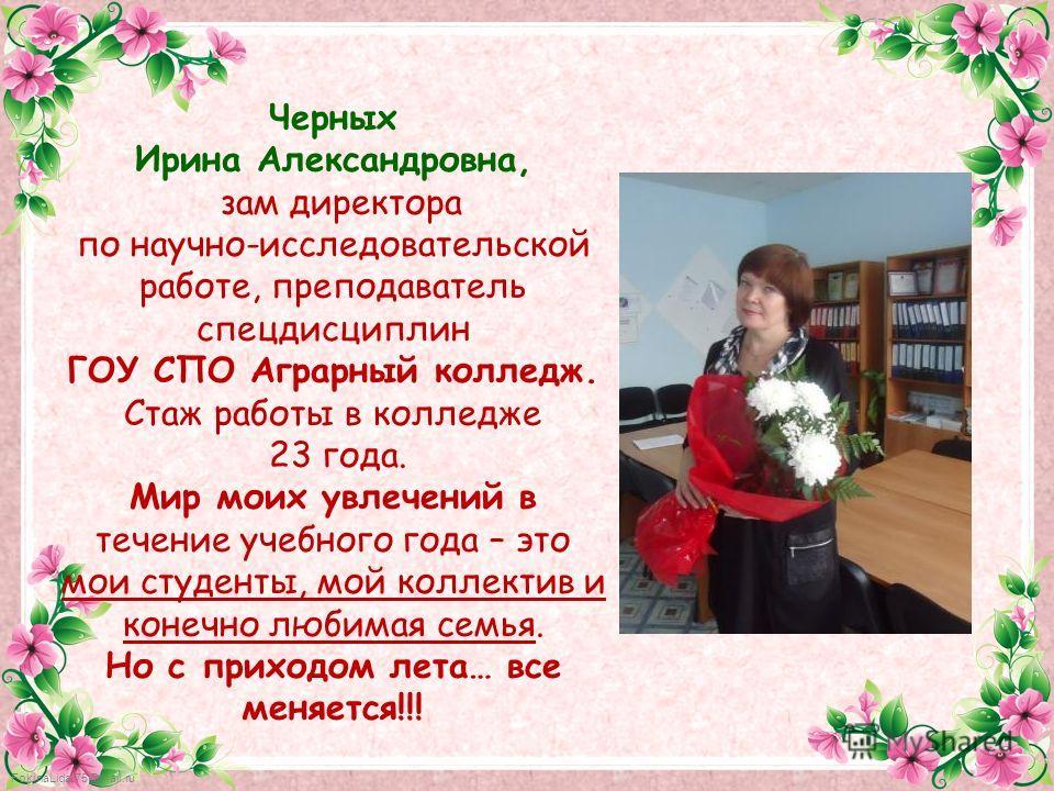 FokinaLida.75@mail.ru Черных Ирина Александровна, зам директора по научно-исследовательской работе, преподаватель спецдисциплин ГОУ СПО Аграрный колледж. Стаж работы в колледже 23 года. Мир моих увлечений в течение учебного года – это мои студенты, м