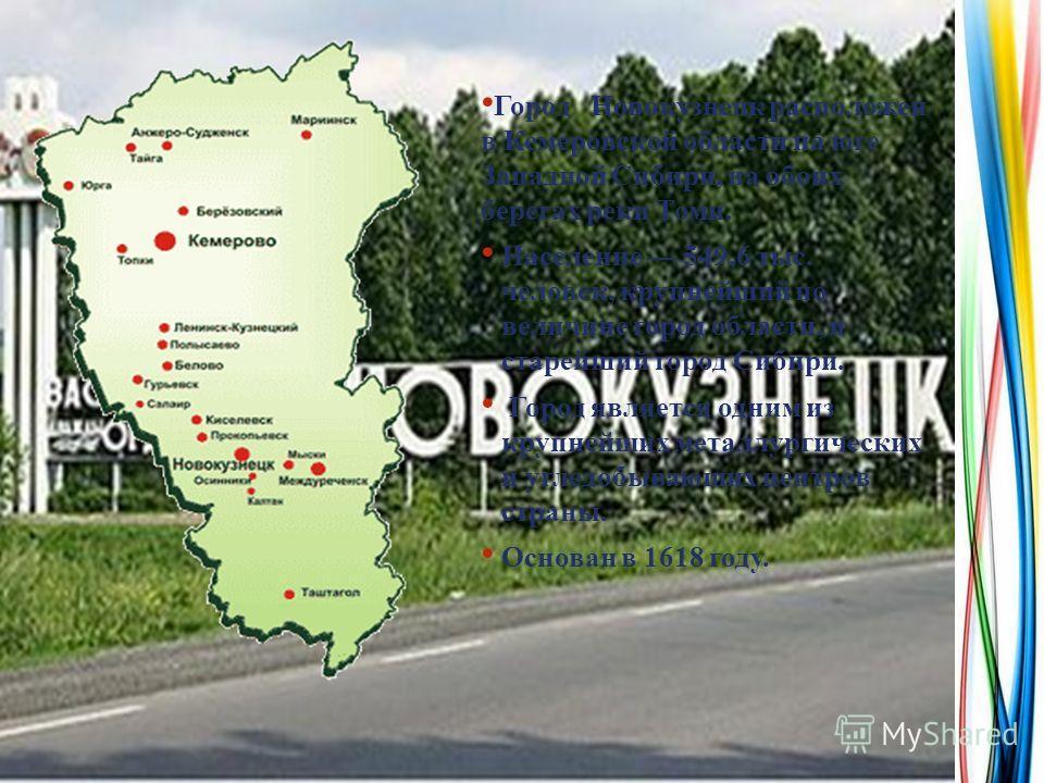 Город Новокузнецк расположен в Кемеровской области на юге Западной Сибири, на обоих берегах реки Томи. Население 549,6 тыс. человек, крупнейший по величине город области, и старейший город Сибири. Город является одним из крупнейших металлургических и