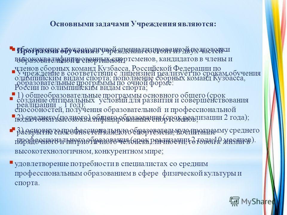 Основными задачами Учреждения являются: обеспечение круглогодичной специализированной подготовки высококвалифицированных спортсменов, кандидатов в члены и членов сборных команд Кузбасса, Российской Федерации по олимпийским видам спорта; пополнение сб