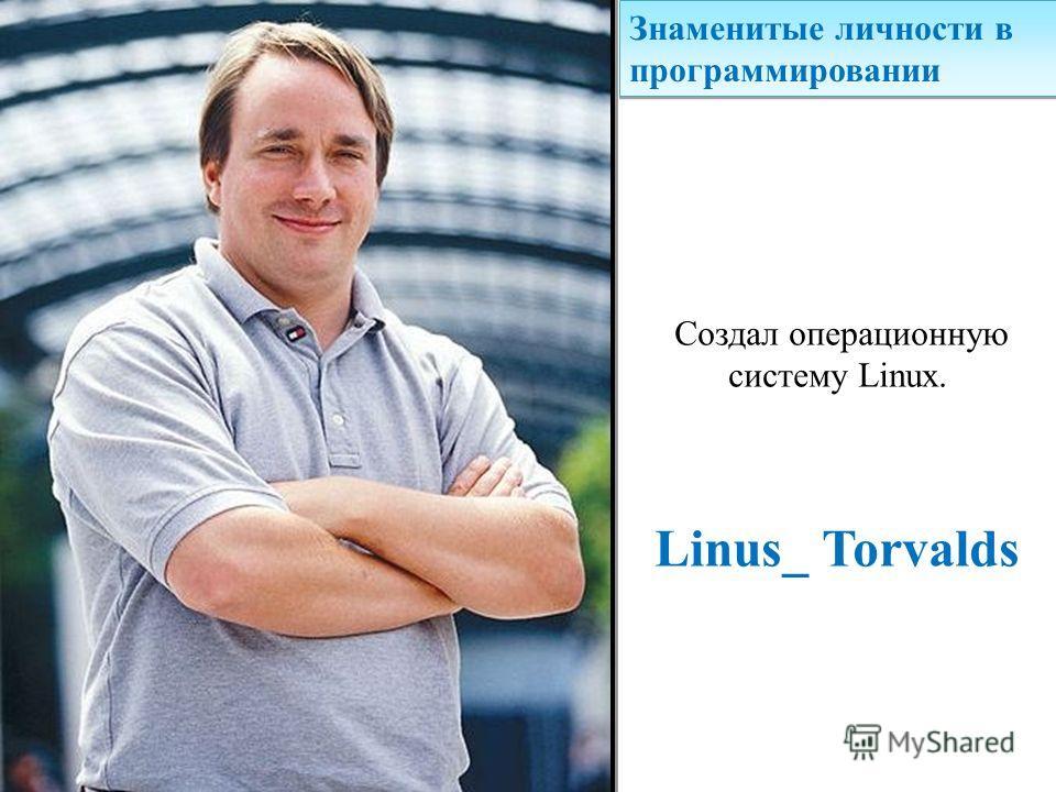 Знаменитые личности в программировании Создал операционную систему Linux. Linus_ Torvalds