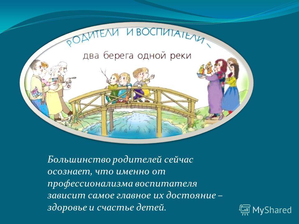 Большинство родителей сейчас осознает, что именно от профессионализма воспитателя зависит самое главное их достояние – здоровье и счастье детей.