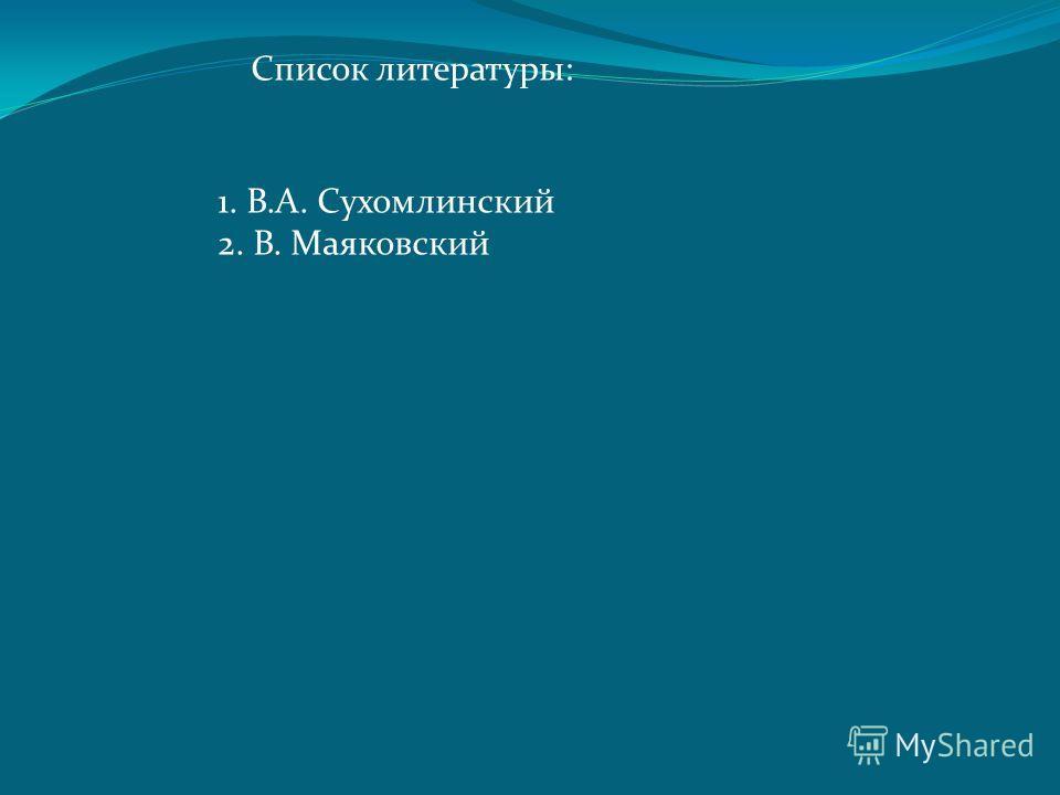 Список литературы: 1. В.А. Сухомлинский 2. В. Маяковский
