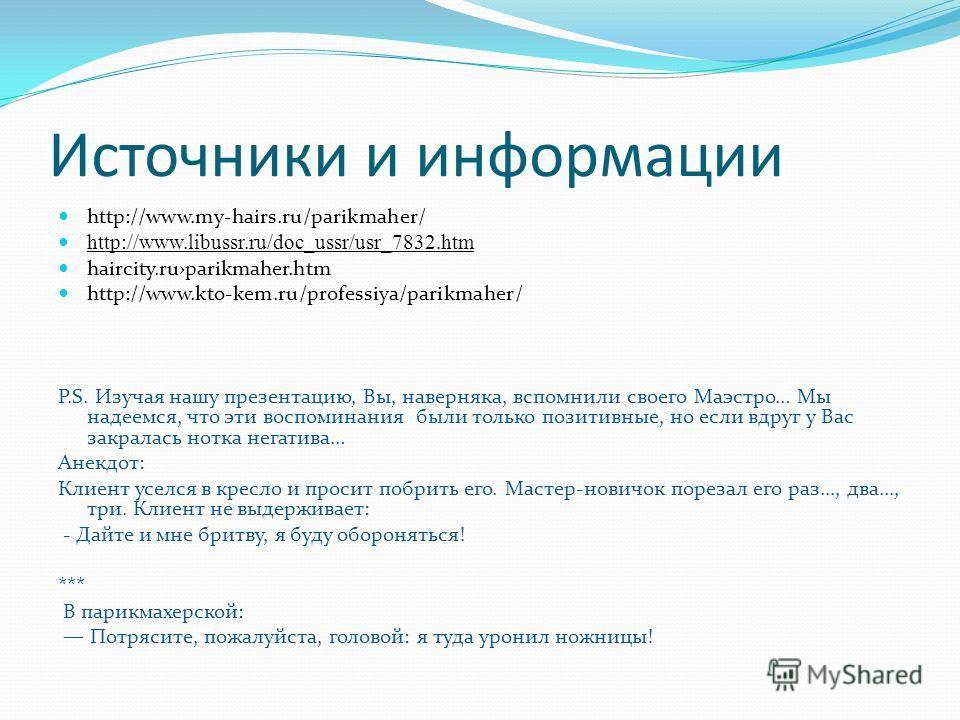 Источники и информации http://www.my-hairs.ru/parikmaher/ http://www.libussr.ru/doc_ussr/usr_7832.htm haircity.ruparikmaher.htm http://www.kto-kem.ru/professiya/parikmaher/ P.S. Изучая нашу презентацию, Вы, наверняка, вспомнили своего Маэстро… Мы над