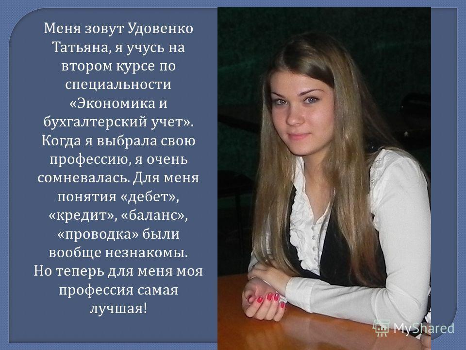 Меня зовут Удовенко Татьяна, я учусь на втором курсе по специальности « Экономика и бухгалтерский учет ». Когда я выбрала свою профессию, я очень сомневалась. Для меня понятия « дебет », « кредит », « баланс », « проводка » были вообще незнакомы. Но