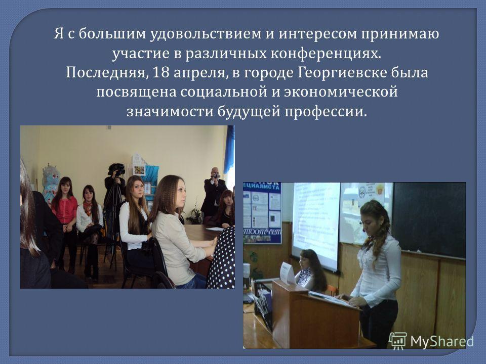 Я с большим удовольствием и интересом принимаю участие в различных конференциях. Последняя, 18 апреля, в городе Георгиевске была посвящена социальной и экономической значимости будущей профессии.