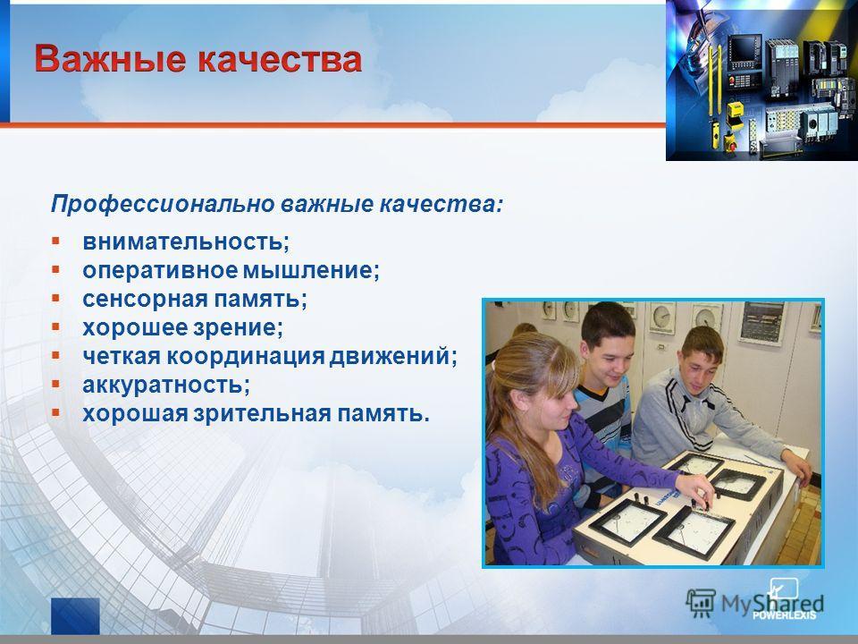Профессионально важные качества: внимательность; оперативное мышление; сенсорная память; хорошее зрение; четкая координация движений; аккуратность; хорошая зрительная память.