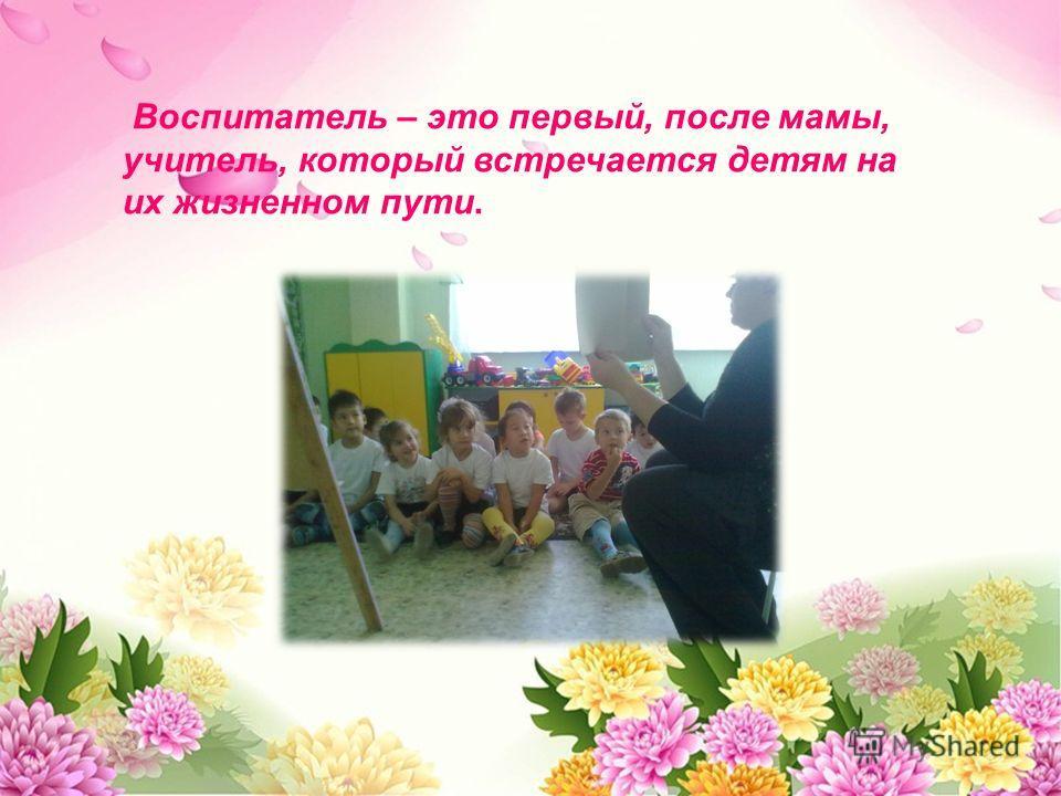 Воспитатель – это первый, после мамы, учитель, который встречается детям на их жизненном пути.