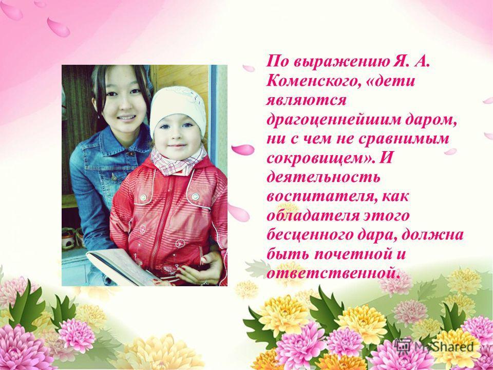 По выражению Я. А. Коменского, « дети являются драгоценнейшим даром, ни с чем не сравнимым сокровищем ». И деятельность воспитателя, как обладателя этого бесценного дара, должна быть почетной и ответственной.