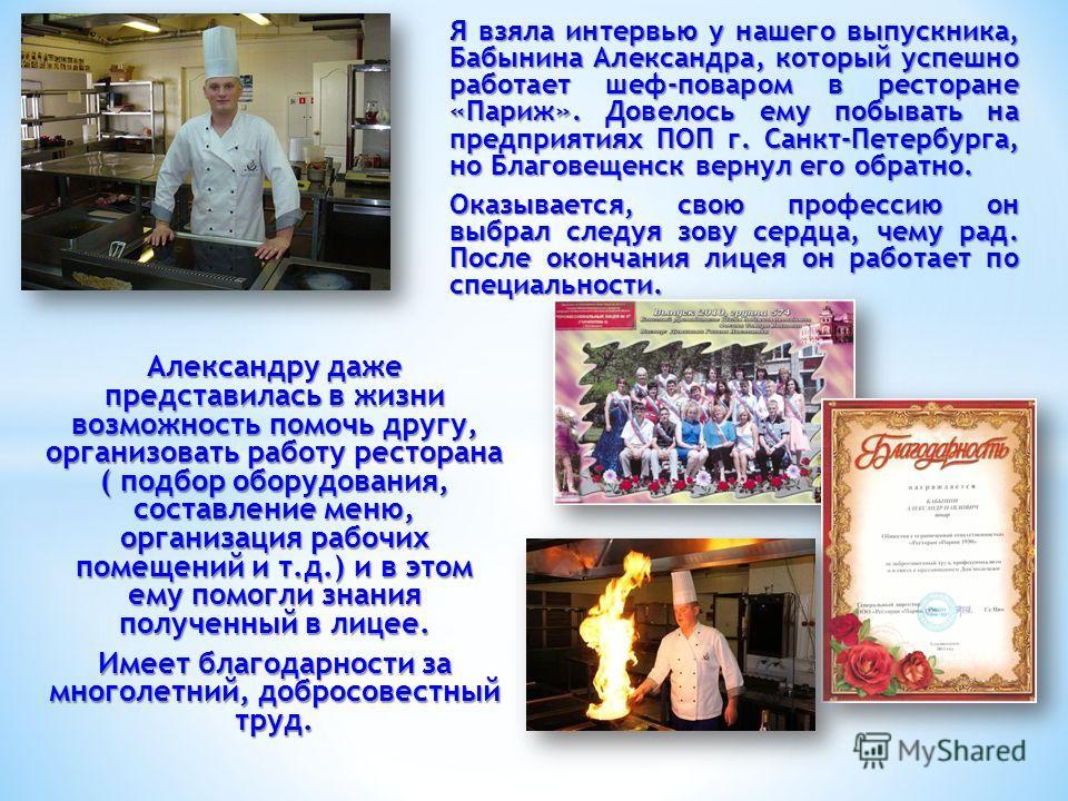 Я взяла интервью у нашего выпускника, Бабынина Александра, который успешно работает шеф-поваром в ресторане «Париж». Довелось ему побывать на предприятиях ПОП г. Санкт-Петербурга, но Благовещенск вернул его обратно. Оказывается, свою профессию он выб