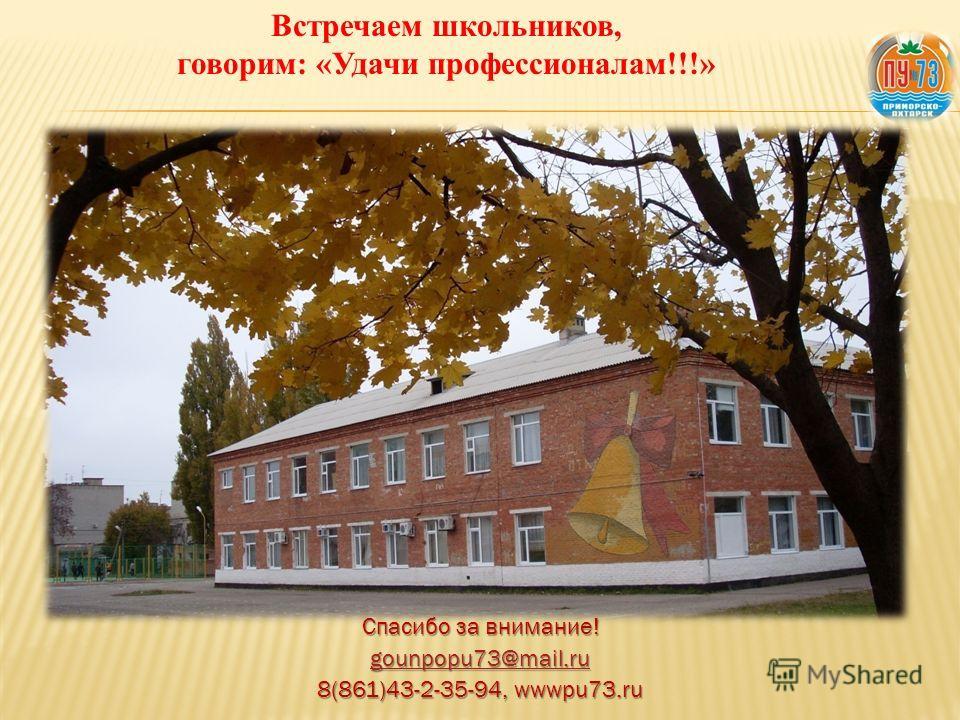 Спасибо за внимание! gounpopu73@mail.ru 8(861)43-2-35-94, wwwpu73.ru Встречаем школьников, говорим: «Удачи профессионалам!!!»