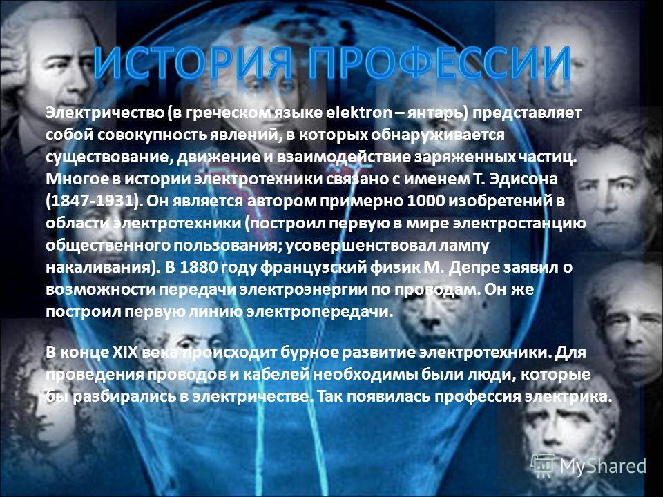 Электричество (в греческом языке elektron – янтарь) представляет собой совокупность явлений, в которых обнаруживается существование, движение и взаимодействие заряженных частиц. Многое в истории электротехники связано с именем Т. Эдисона (1847-1931).