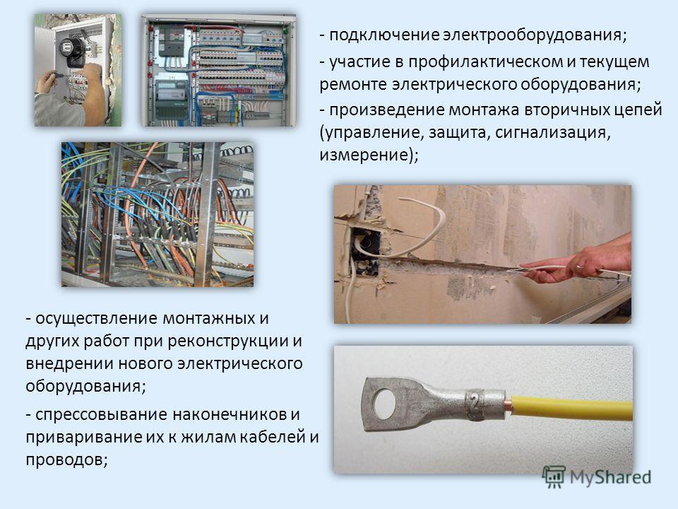 - подключение электрооборудования; - участие в профилактическом и текущем ремонте электрического оборудования; - осуществление монтажных и других работ при реконструкции и внедрении нового электрического оборудования; - произведение монтажа вторичных