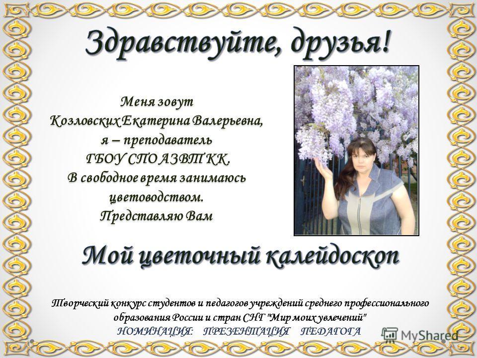 Меня зовут Козловских Екатерина Валерьевна, я – преподаватель ГБОУ СПО АЗВТ КК. В свободное время занимаюсь цветоводством. Представляю Вам Творческий конкурс студентов и педагогов учреждений среднего профессионального образования России и стран СНГ