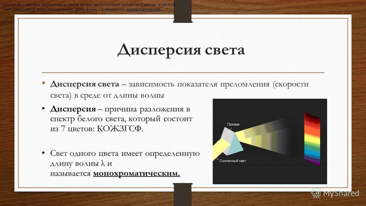 Дисперсия света Дисперсия света – зависимость показателя преломления (скорости света) в среде от длины волны Дисперсия – причина разложения в спектр белого света, который состоит из 7 цветов: КОЖЗГСФ. Свет одного цвета имеет определенную длину волны