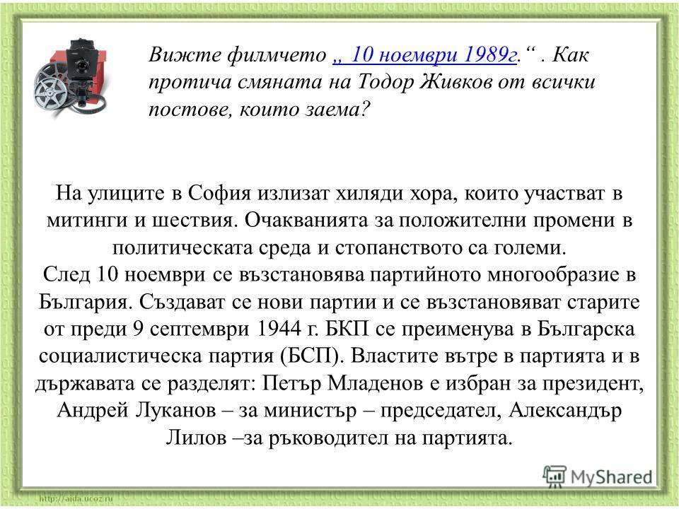 Вижте филмчето 10 ноември 1989г.. Как протича смяната на Тодор Живков от всички постове, които заема? 10 ноември 1989г На улиците в София излизат хиляди хора, които участват в митинги и шествия. Очакванията за положителни промени в политическата сред