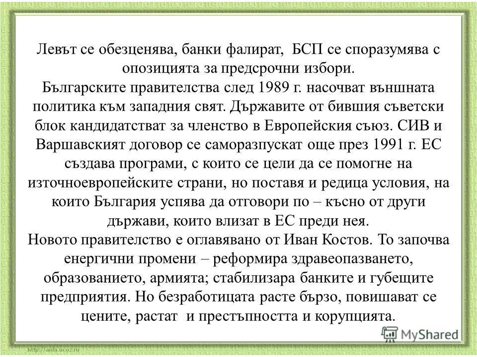 Левът се обезценява, банки фалират, БСП се споразумява с опозицията за предсрочни избори. Българските правителства след 1989 г. насочват външната политика към западния свят. Държавите от бившия съветски блок кандидатстват за членство в Европейския съ