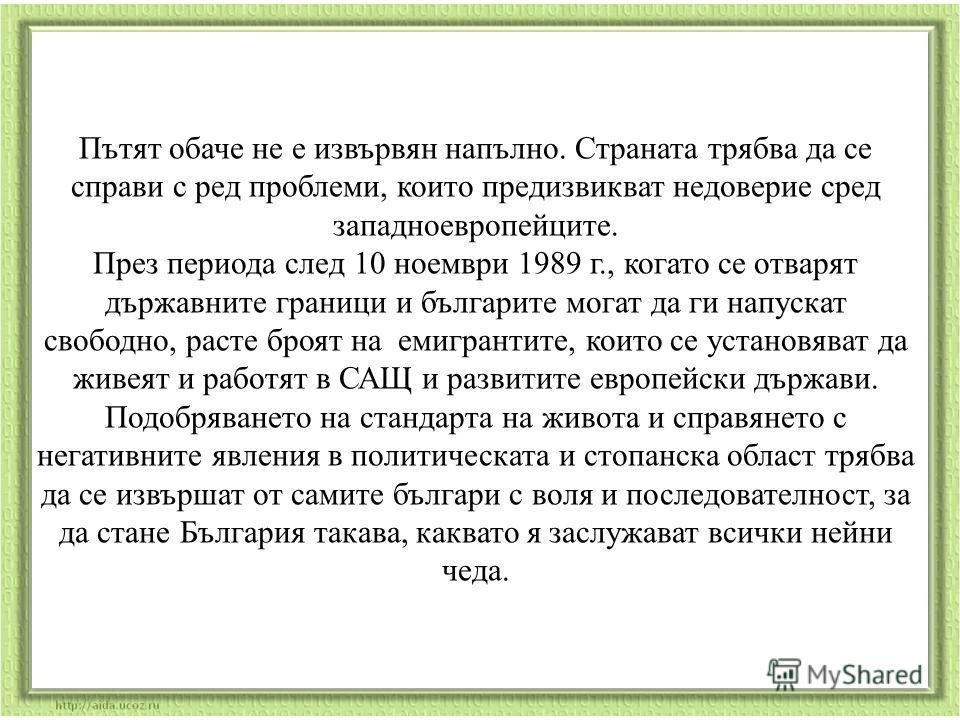 Пътят обаче не е извървян напълно. Страната трябва да се справи с ред проблеми, които предизвикват недоверие сред западноевропейците. През периода след 10 ноември 1989 г., когато се отварят държавните граници и българите могат да ги напускат свободно