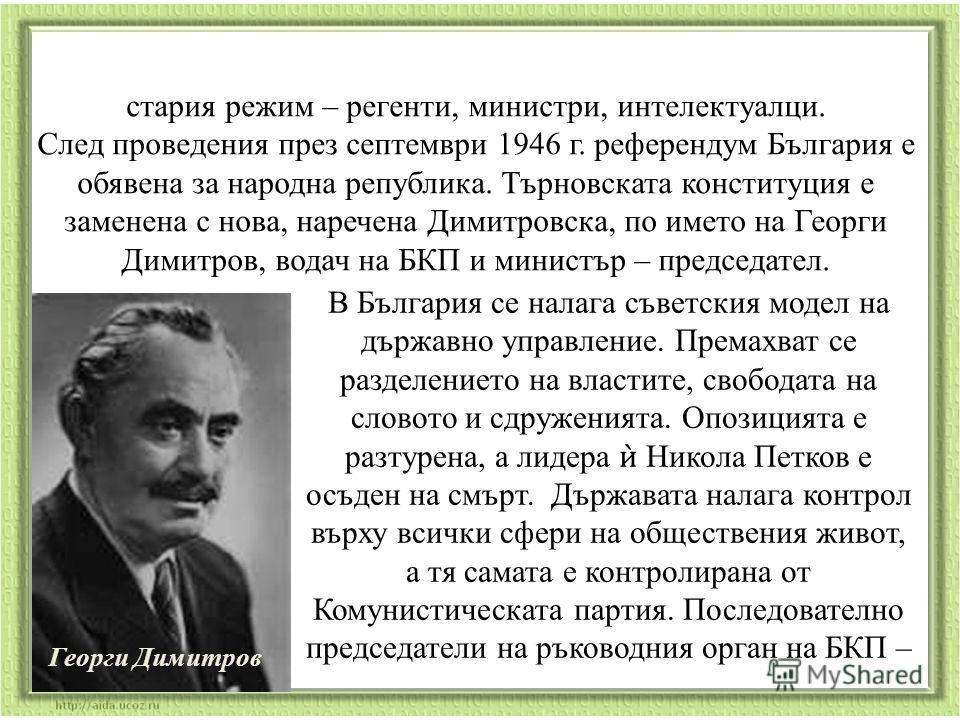 стария режим – регенти, министри, интелектуалци. След проведения през септември 1946 г. референдум България е обявена за народна република. Търновската конституция е заменена с нова, наречена Димитровска, по името на Георги Димитров, водач на БКП и м