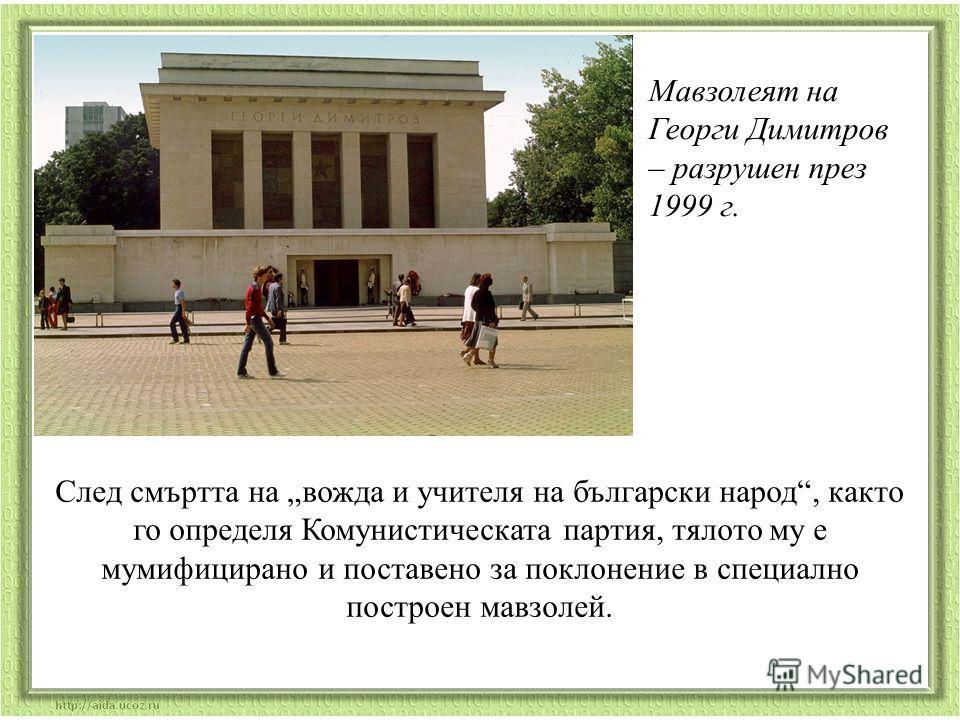 Мавзолеят на Георги Димитров – разрушен през 1999 г. След смъртта на вожда и учителя на български народ, както го определя Комунистическата партия, тялото му е мумифицирано и поставено за поклонение в специално построен мавзолей.