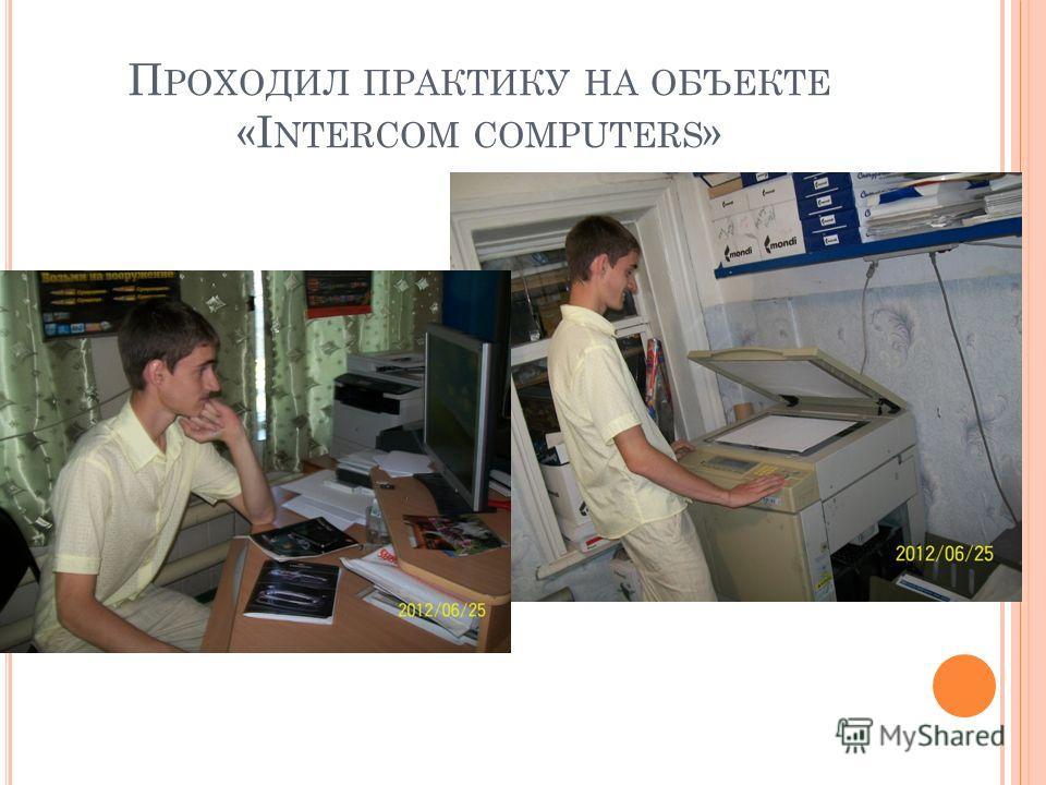 П РОХОДИЛ ПРАКТИКУ НА ОБЪЕКТЕ «I NTERCOM COMPUTERS »
