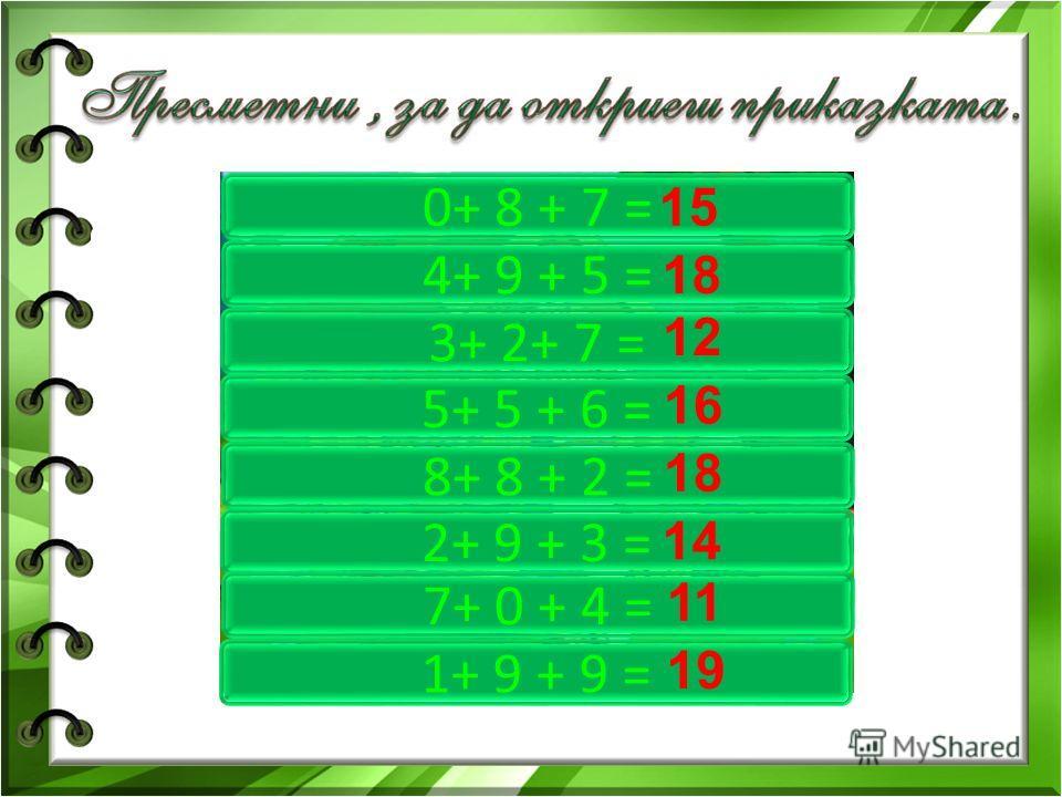 0+ 8 + 7 = 4+ 9 + 5 = 3+ 2+ 7 = 5+ 5 + 6 = 8+ 8 + 2 = 2+ 9 + 3 = 7+ 0 + 4 = 1+ 9 + 9 = 15 18 12 16 18 14 11 19