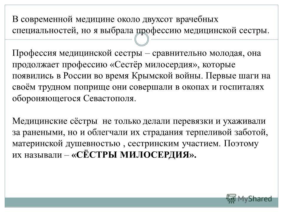 В современной медицине около двухсот врачебных специальностей, но я выбрала профессию медицинской сестры. Профессия медицинской сестры – сравнительно молодая, она продолжает профессию «Сестёр милосердия», которые появились в России во время Крымской
