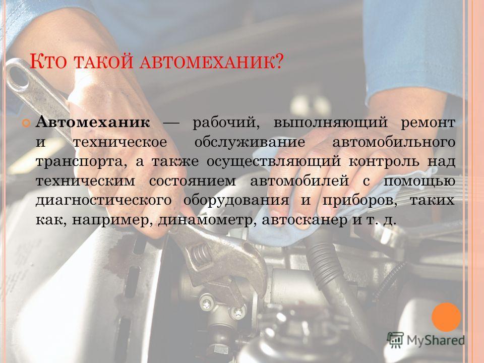 К ТО ТАКОЙ АВТОМЕХАНИК ? Автомеханик рабочий, выполняющий ремонт и техническое обслуживание автомобильного транспорта, а также осуществляющий контроль над техническим состоянием автомобилей с помощью диагностического оборудования и приборов, таких ка