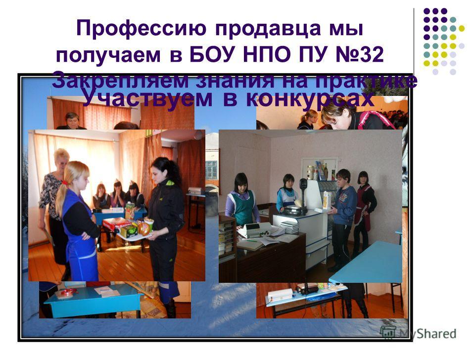 Профессию продавца мы получаем в БОУ НПО ПУ 32 Закрепляем знания на практике Участвуем в конкурсах