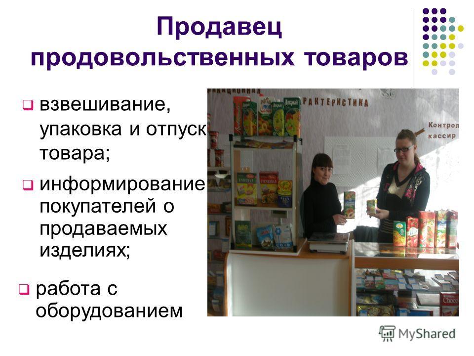 Продавец продовольственных товаров взвешивание, упаковка и отпуск товара; информирование покупателей о продаваемых изделиях; работа с оборудованием