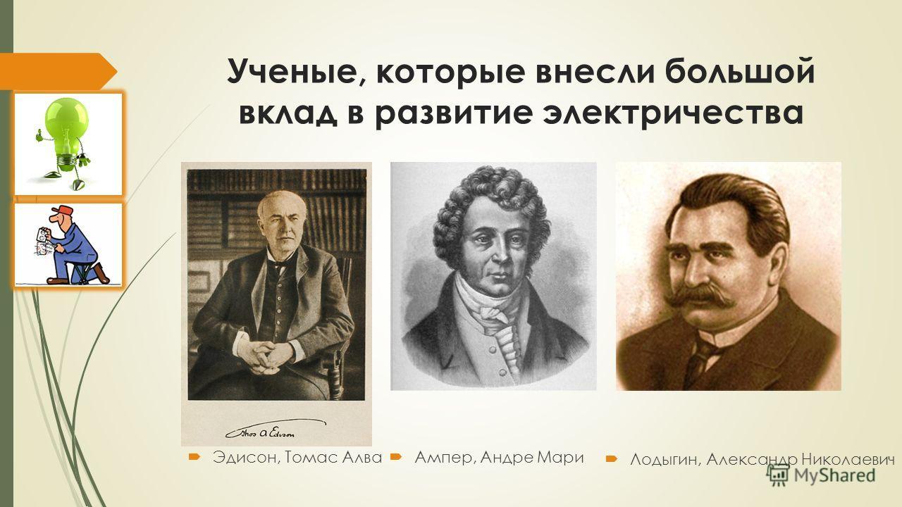 Ученые, которые внесли большой вклад в развитие электричества Эдисон, Томас Алва Ампер, Андре Мари Лодыгин, Александр Николаевич