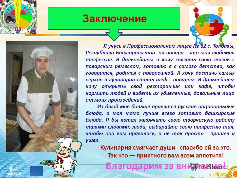 Я учусь в Профессиональном лицее 82 с. Толбазы, Республики Башкортостан на повара - это моя любимая профессия. В дальнейшем я хочу связать свою жизнь с поварским ремеслом, готовлю я с самого детства, как говорится, родился с поварешкой. Я хочу достич